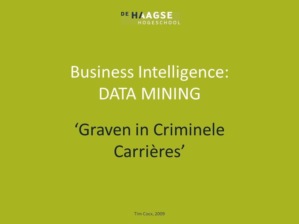 Business Intelligence: DATA MINING 'Graven in Criminele Carrières' Tim Cocx, 2009
