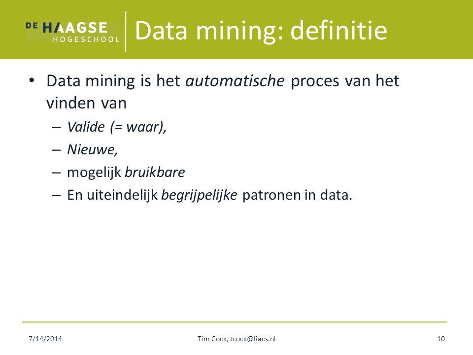 7/14/2014Tim Cocx, tcocx@liacs.nl10 Data mining: definitie Data mining is het automatische proces van het vinden van – Valide (= waar), – Nieuwe, – mo