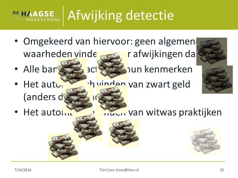 7/14/2014Tim Cocx, tcocx@liacs.nl15 Afwijking detectie Omgekeerd van hiervoor: geen algemene waarheden vinden, maar afwijkingen daarvan Alle banktrans
