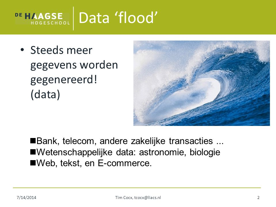 7/14/2014Tim Cocx, tcocx@liacs.nl2 Data 'flood' Steeds meer gegevens worden gegenereerd! (data) Bank, telecom, andere zakelijke transacties... Wetensc