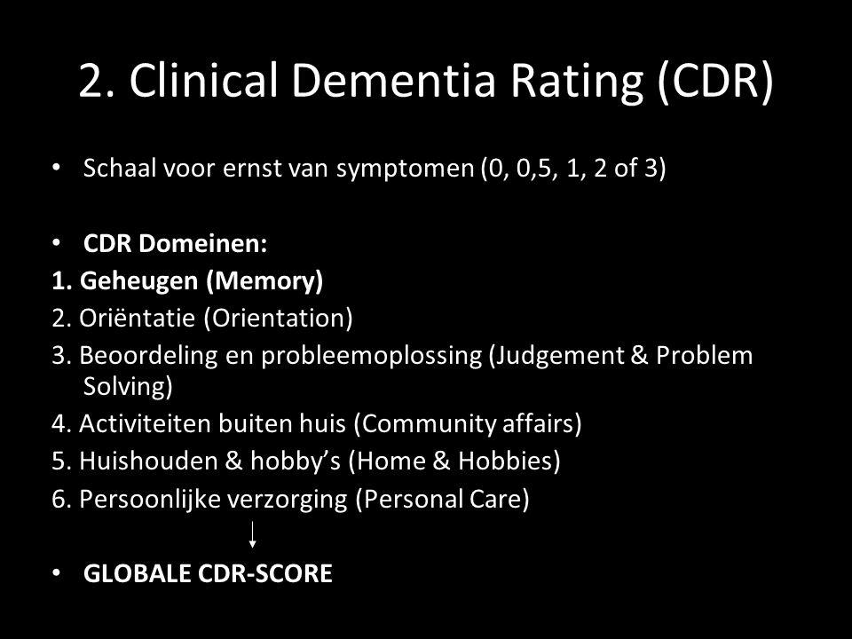 2. Clinical Dementia Rating (CDR) Schaal voor ernst van symptomen (0, 0,5, 1, 2 of 3) CDR Domeinen: 1. Geheugen (Memory) 2. Oriëntatie (Orientation) 3