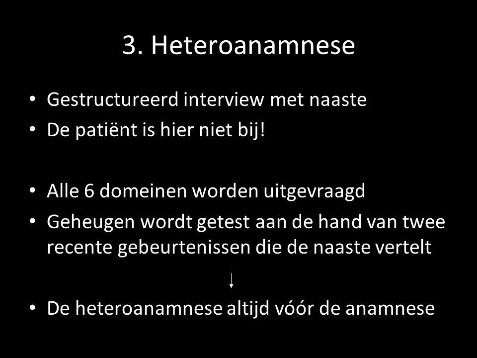 3. Heteroanamnese Gestructureerd interview met naaste De patiënt is hier niet bij! Alle 6 domeinen worden uitgevraagd Geheugen wordt getest aan de han