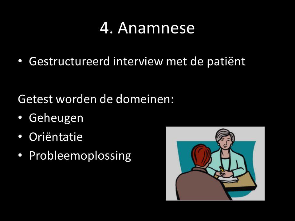 4. Anamnese Gestructureerd interview met de patiënt Getest worden de domeinen: Geheugen Oriëntatie Probleemoplossing