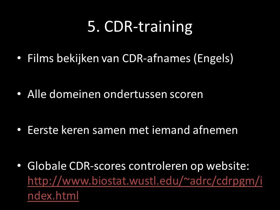 5. CDR-training Films bekijken van CDR-afnames (Engels) Alle domeinen ondertussen scoren Eerste keren samen met iemand afnemen Globale CDR-scores cont