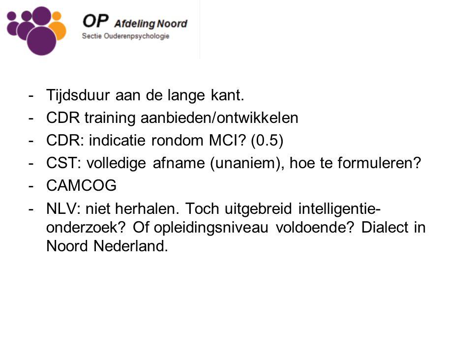 -Tijdsduur aan de lange kant. -CDR training aanbieden/ontwikkelen -CDR: indicatie rondom MCI? (0.5) -CST: volledige afname (unaniem), hoe te formulere
