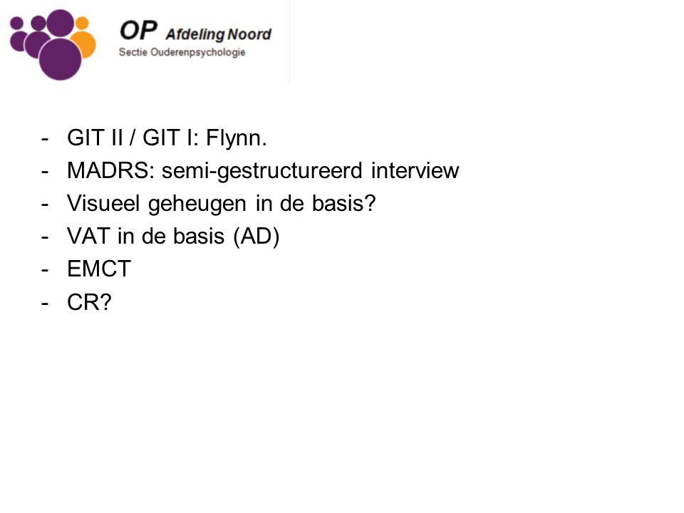 -GIT II / GIT I: Flynn. -MADRS: semi-gestructureerd interview -Visueel geheugen in de basis? -VAT in de basis (AD) -EMCT -CR?