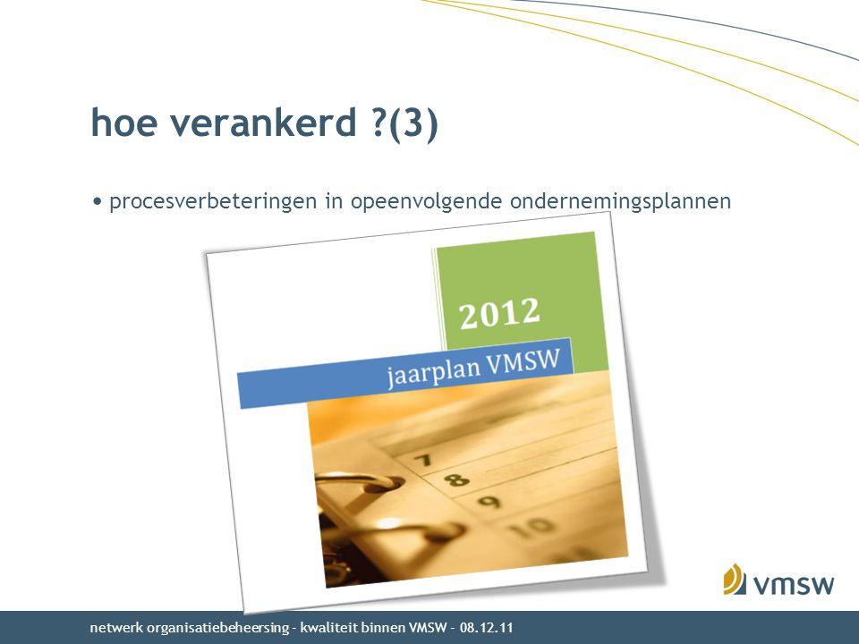procesverbeteringen in opeenvolgende ondernemingsplannen hoe verankerd ?(3) netwerk organisatiebeheersing - kwaliteit binnen VMSW - 08.12.11