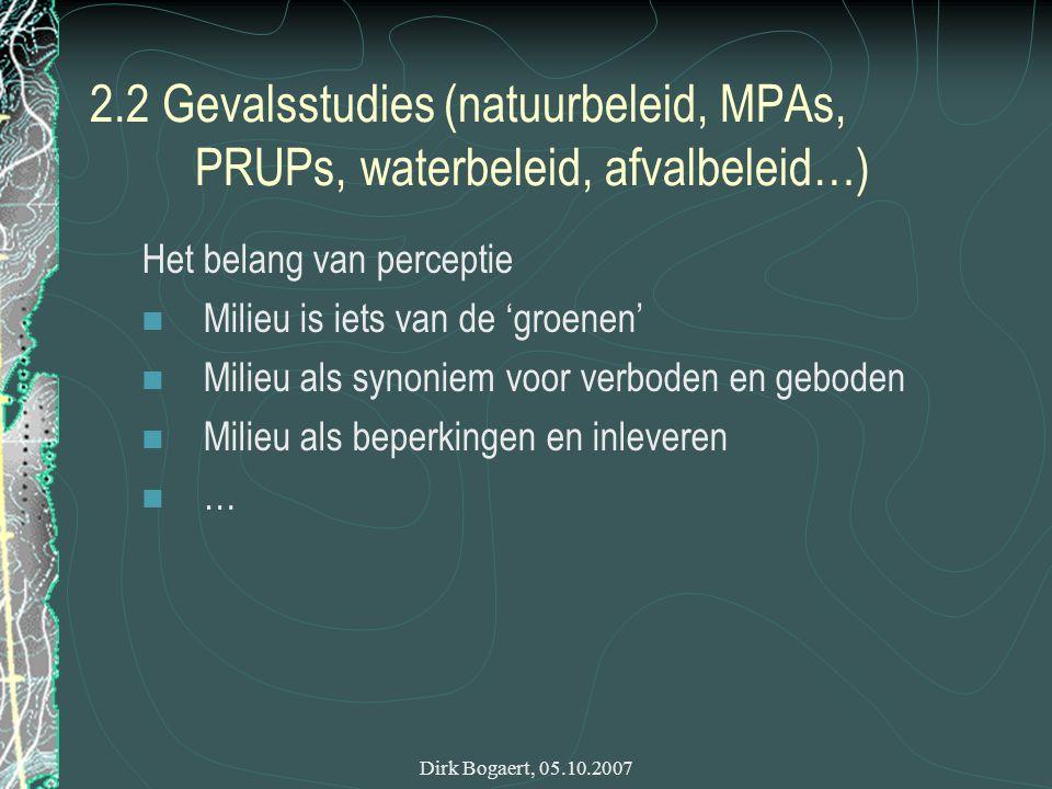Dirk Bogaert, 05.10.2007 2.2 Gevalsstudies (natuurbeleid, MPAs, PRUPs, waterbeleid, afvalbeleid…) Het belang van perceptie Milieu is iets van de 'groenen' Milieu als synoniem voor verboden en geboden Milieu als beperkingen en inleveren …