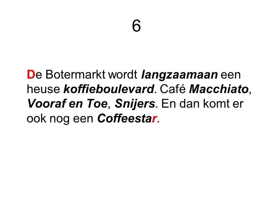 6 De Botermarkt wordt langzaamaan een heuse koffieboulevard. Café Macchiato, Vooraf en Toe, Snijers. En dan komt er ook nog een Coffeestar.