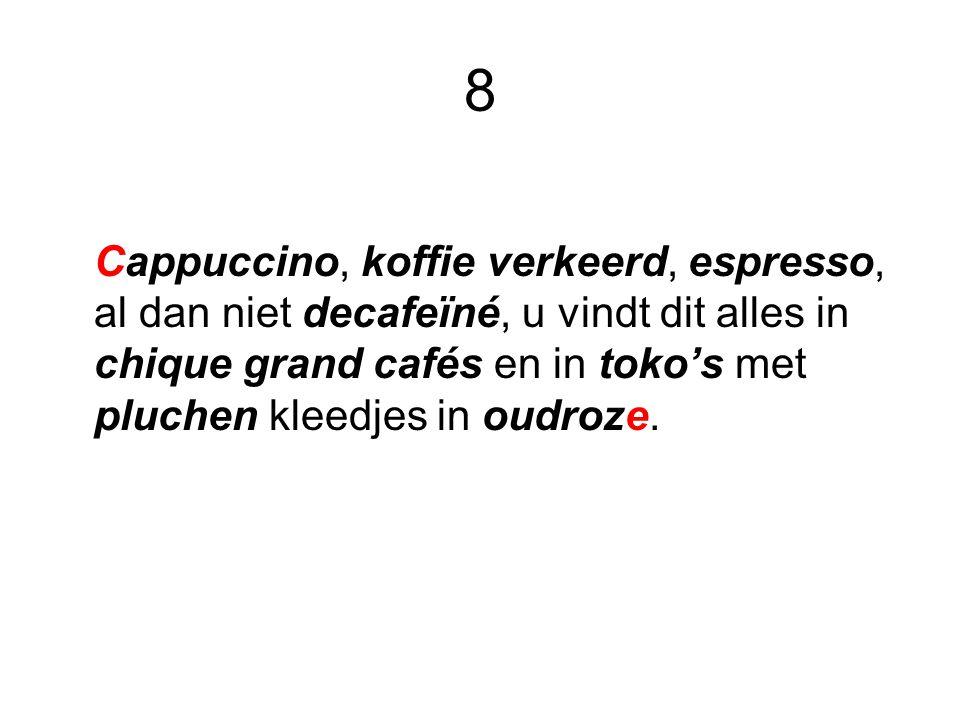 8 Cappuccino, koffie verkeerd, espresso, al dan niet decafeïné, u vindt dit alles in chique grand cafés en in toko's met pluchen kleedjes in oudroze.