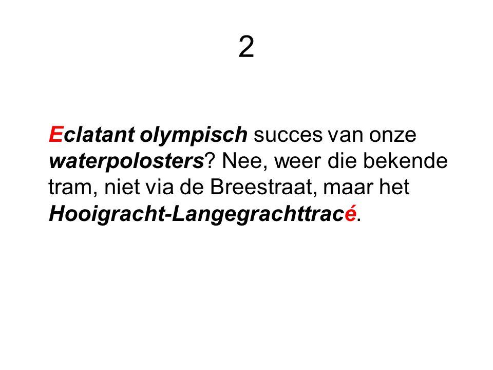 2 Eclatant olympisch succes van onze waterpolosters? Nee, weer die bekende tram, niet via de Breestraat, maar het Hooigracht-Langegrachttracé.
