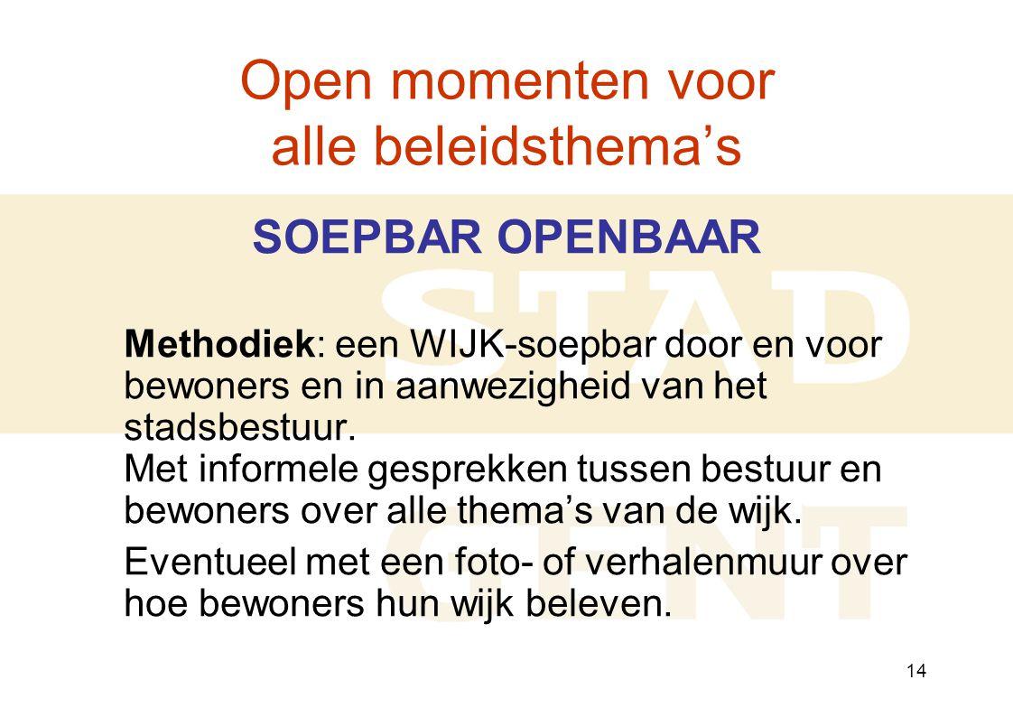 14 Open momenten voor alle beleidsthema's SOEPBAR OPENBAAR Methodiek: een WIJK-soepbar door en voor bewoners en in aanwezigheid van het stadsbestuur.