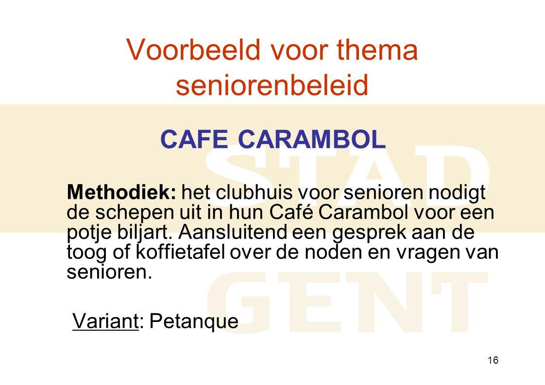 16 Voorbeeld voor thema seniorenbeleid CAFE CARAMBOL Methodiek: het clubhuis voor senioren nodigt de schepen uit in hun Café Carambol voor een potje biljart.