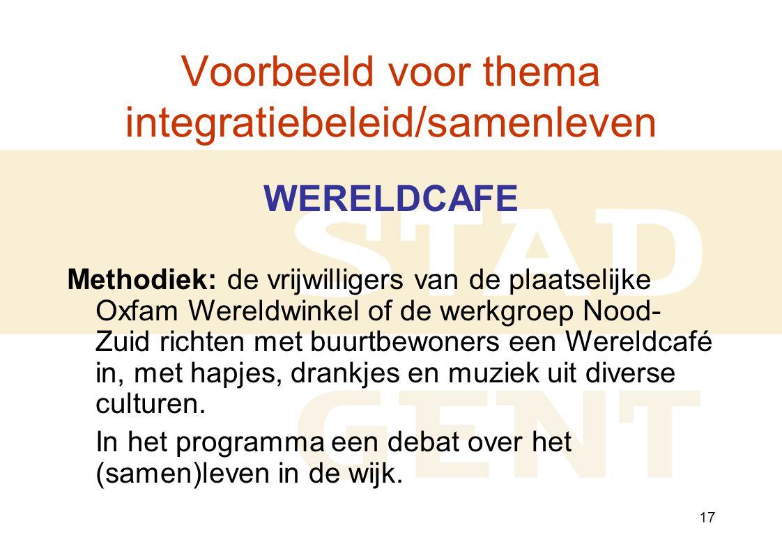 17 Voorbeeld voor thema integratiebeleid/samenleven WERELDCAFE Methodiek: de vrijwilligers van de plaatselijke Oxfam Wereldwinkel of de werkgroep Nood- Zuid richten met buurtbewoners een Wereldcafé in, met hapjes, drankjes en muziek uit diverse culturen.