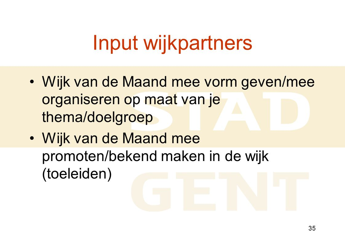 35 Input wijkpartners Wijk van de Maand mee vorm geven/mee organiseren op maat van je thema/doelgroep Wijk van de Maand mee promoten/bekend maken in de wijk (toeleiden)