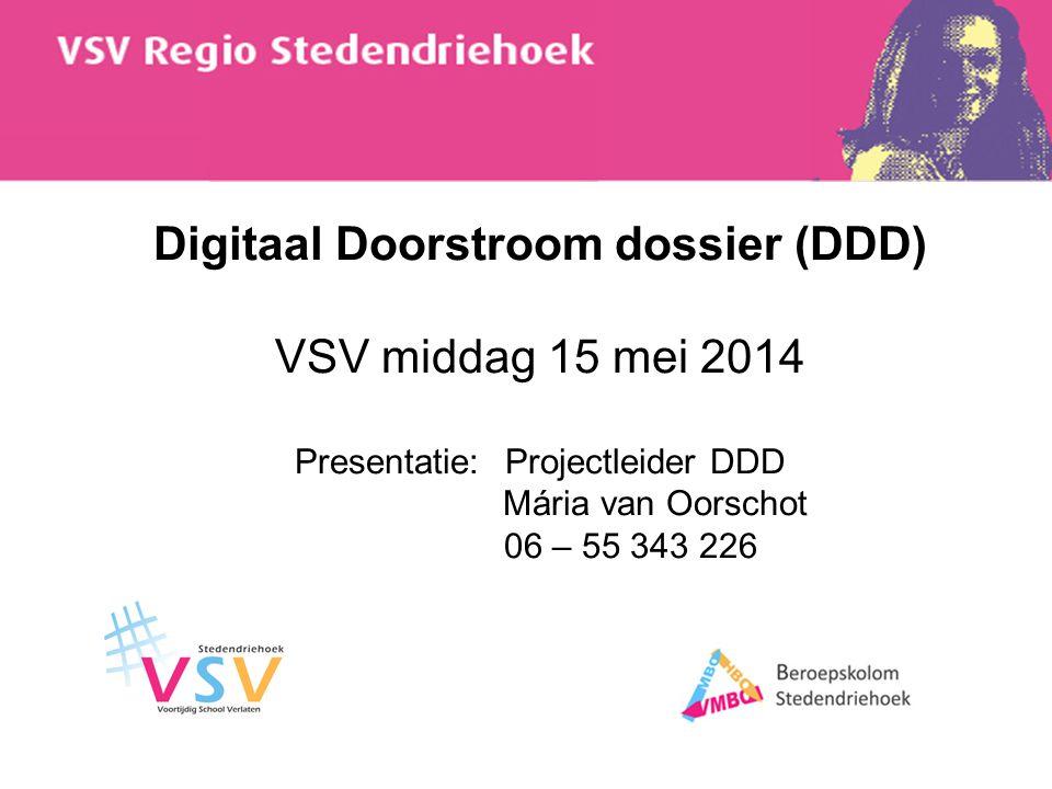 Digitaal Doorstroom dossier (DDD) VSV middag 15 mei 2014 Presentatie: Projectleider DDD Mária van Oorschot 06 – 55 343 226