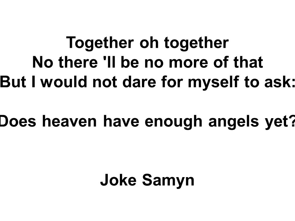 Together oh together No there ll be no more of that But I would not dare for myself to ask: Does heaven have enough angels yet.