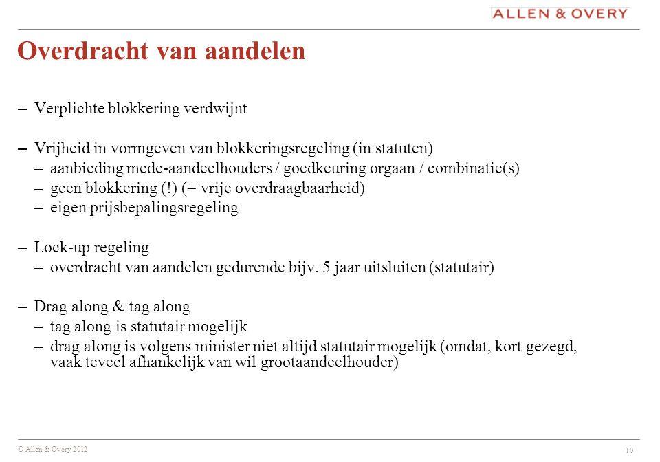 © Allen & Overy 2012 10 Overdracht van aandelen – Verplichte blokkering verdwijnt – Vrijheid in vormgeven van blokkeringsregeling (in statuten) –aanbi
