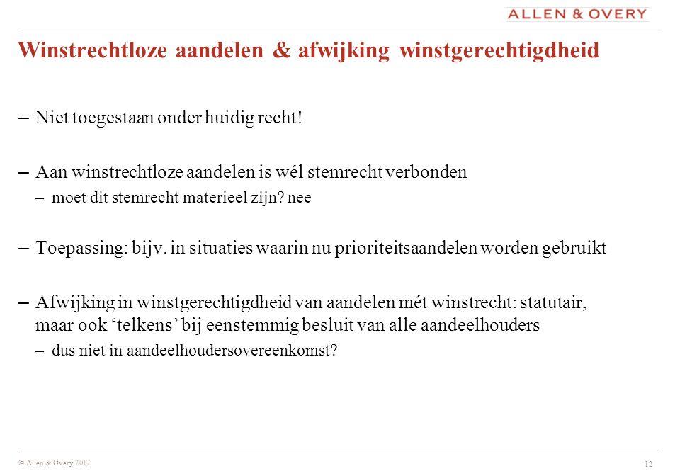 © Allen & Overy 2012 12 Winstrechtloze aandelen & afwijking winstgerechtigdheid – Niet toegestaan onder huidig recht! – Aan winstrechtloze aandelen is