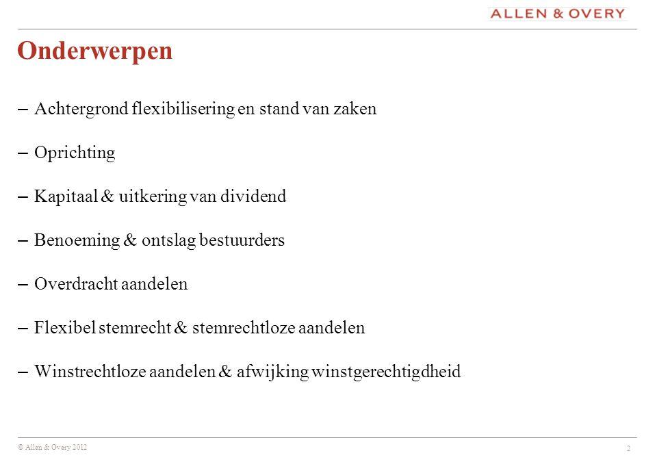 © Allen & Overy 2012 2 Onderwerpen – Achtergrond flexibilisering en stand van zaken – Oprichting – Kapitaal & uitkering van dividend – Benoeming & ont