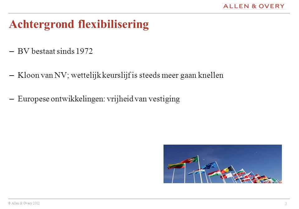 © Allen & Overy 2012 3 Achtergrond flexibilisering – BV bestaat sinds 1972 – Kloon van NV; wettelijk keurslijf is steeds meer gaan knellen – Europese