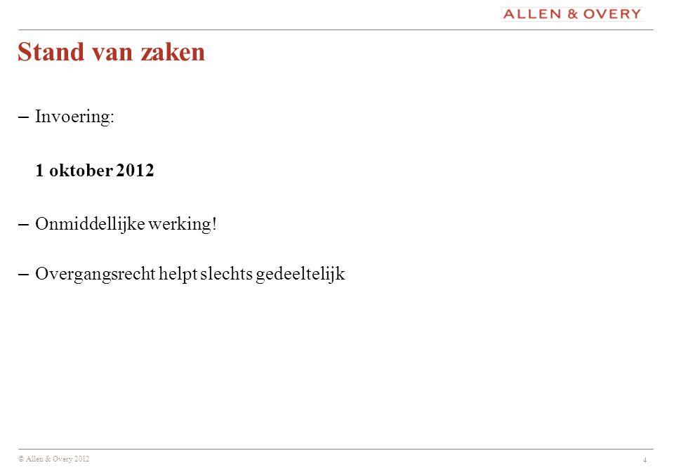© Allen & Overy 2012 4 Stand van zaken – Invoering: 1 oktober 2012 – Onmiddellijke werking! – Overgangsrecht helpt slechts gedeeltelijk