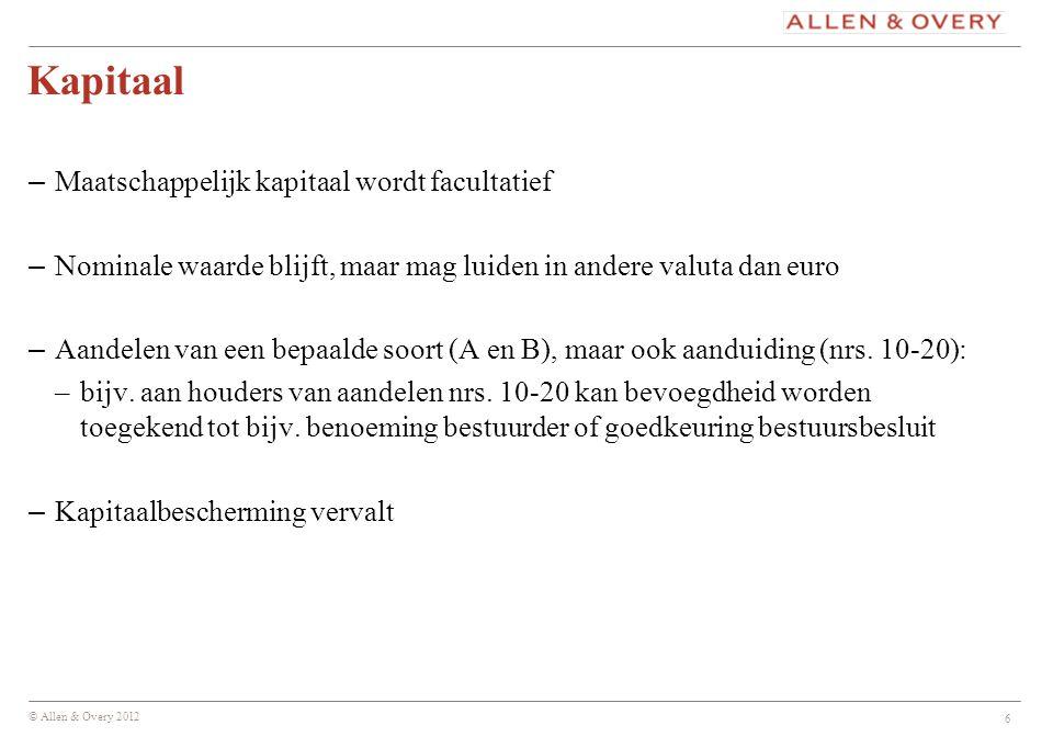 © Allen & Overy 2012 6 Kapitaal – Maatschappelijk kapitaal wordt facultatief – Nominale waarde blijft, maar mag luiden in andere valuta dan euro – Aan