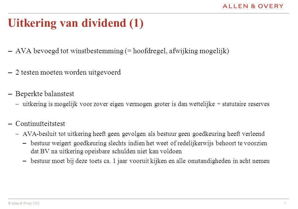 © Allen & Overy 2012 7 Uitkering van dividend (1) – AVA bevoegd tot winstbestemming (= hoofdregel, afwijking mogelijk) – 2 testen moeten worden uitgev