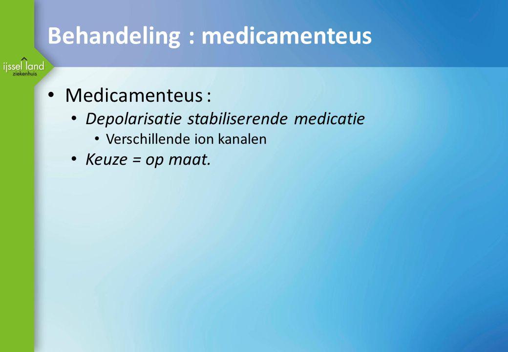 Behandeling : medicamenteus Medicamenteus : Depolarisatie stabiliserende medicatie Verschillende ion kanalen Keuze = op maat.