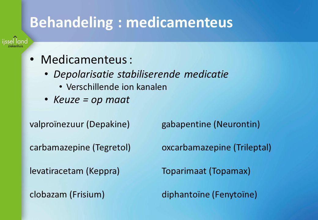 Behandeling : medicamenteus Medicamenteus : Depolarisatie stabiliserende medicatie Verschillende ion kanalen Keuze = op maat valproïnezuur (Depakine)g