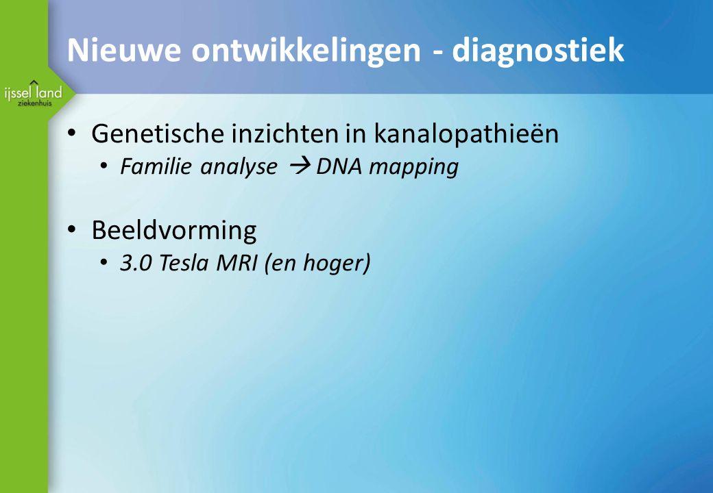 Nieuwe ontwikkelingen - diagnostiek Genetische inzichten in kanalopathieën Familie analyse  DNA mapping Beeldvorming 3.0 Tesla MRI (en hoger)