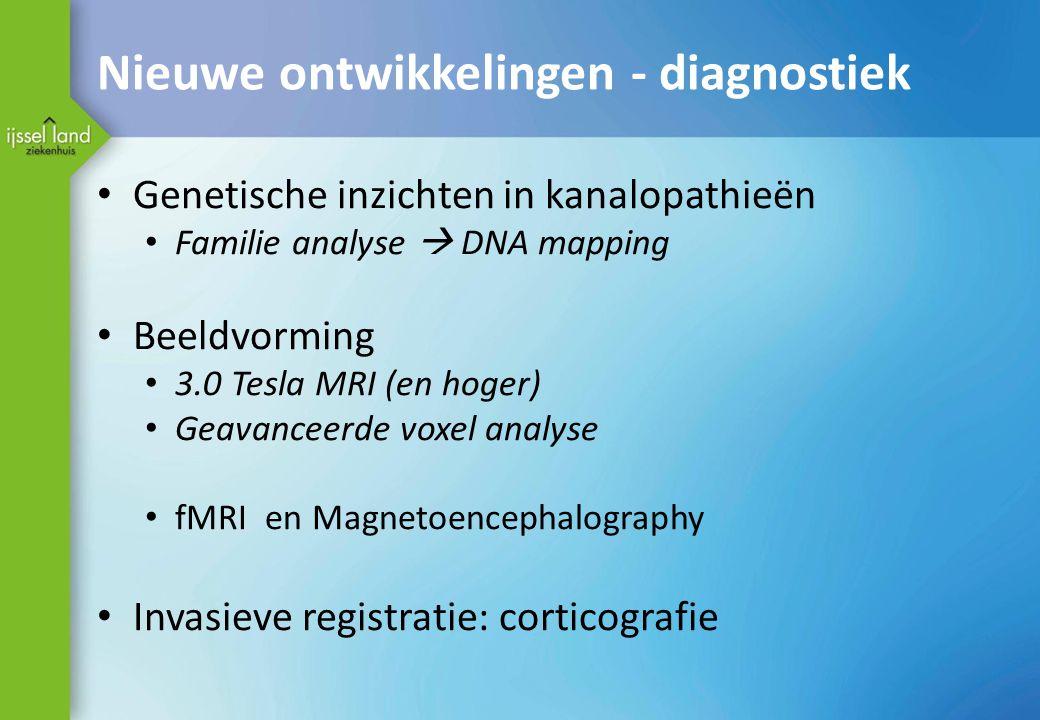 Nieuwe ontwikkelingen - diagnostiek Genetische inzichten in kanalopathieën Familie analyse  DNA mapping Beeldvorming 3.0 Tesla MRI (en hoger) Geavanceerde voxel analyse fMRI en Magnetoencephalography Invasieve registratie: corticografie
