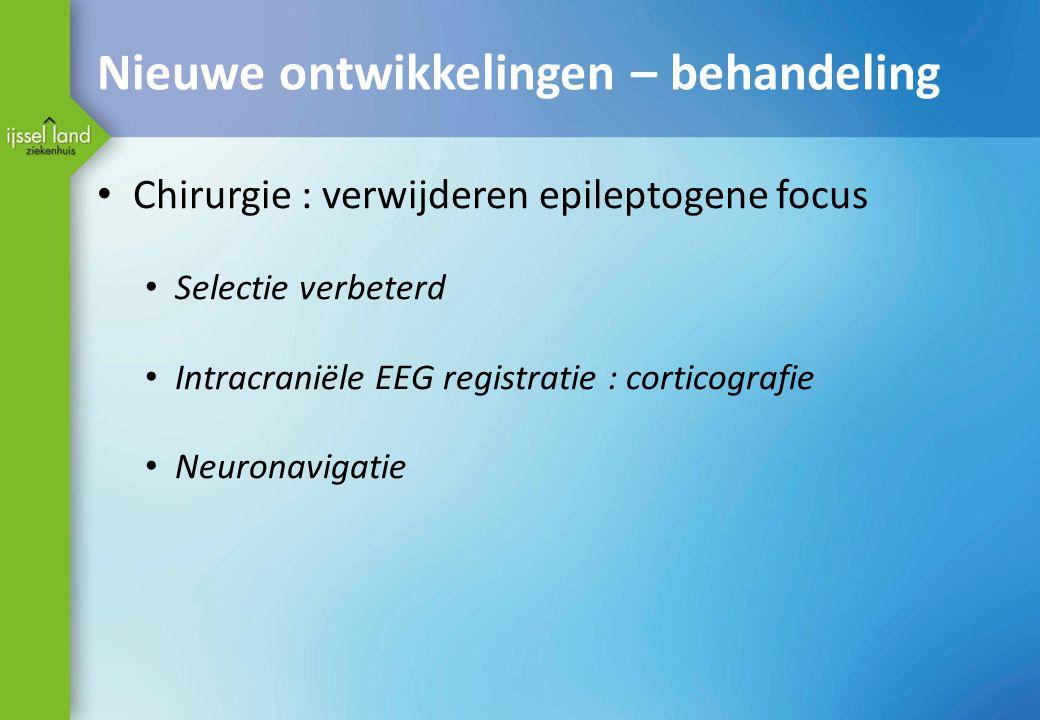 Nieuwe ontwikkelingen – behandeling Chirurgie : verwijderen epileptogene focus Selectie verbeterd Intracraniële EEG registratie : corticografie Neuronavigatie