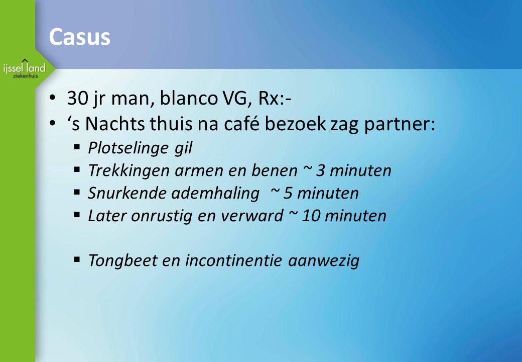 Casus 30 jr man, blanco VG, Rx:- 's Nachts thuis na café bezoek zag partner:  Plotselinge gil  Trekkingen armen en benen ~ 3 minuten  Snurkende ade