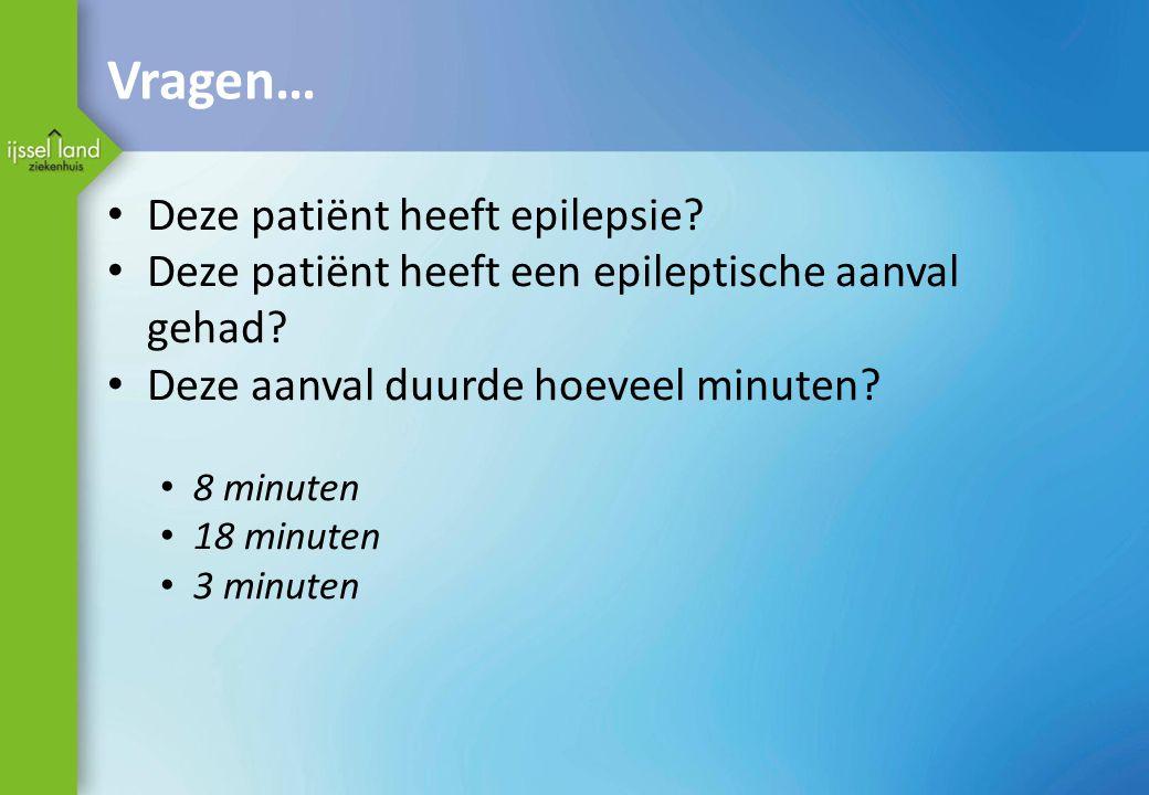 Vragen… Deze patiënt heeft epilepsie? Deze patiënt heeft een epileptische aanval gehad? Deze aanval duurde hoeveel minuten? 8 minuten 18 minuten 3 min