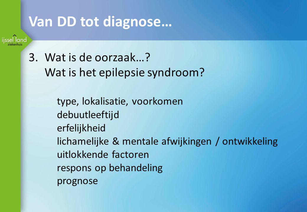 Van DD tot diagnose… 3.Wat is de oorzaak…? Wat is het epilepsie syndroom? type, lokalisatie, voorkomen debuutleeftijd erfelijkheid lichamelijke & ment