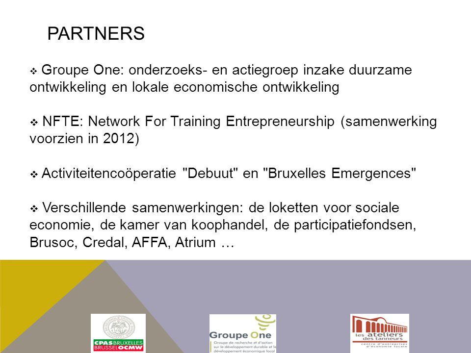  Groupe One: onderzoeks- en actiegroep inzake duurzame ontwikkeling en lokale economische ontwikkeling  NFTE: Network For Training Entrepreneurship (samenwerking voorzien in 2012)  Activiteitencoöperatie Debuut en Bruxelles Emergences  Verschillende samenwerkingen: de loketten voor sociale economie, de kamer van koophandel, de participatiefondsen, Brusoc, Credal, AFFA, Atrium … PARTNERS