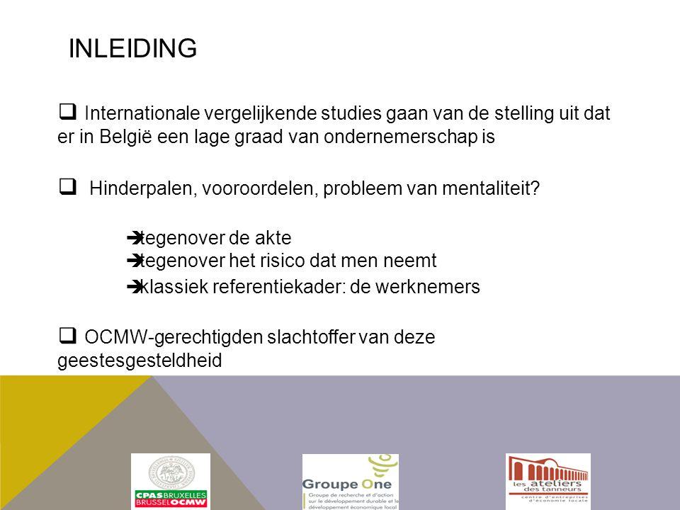  Internationale vergelijkende studies gaan van de stelling uit dat er in België een lage graad van ondernemerschap is  tegenover de akte  tegenover het risico dat men neemt  klassiek referentiekader: de werknemers  OCMW-gerechtigden slachtoffer van deze geestesgesteldheid  Hinderpalen, vooroordelen, probleem van mentaliteit.