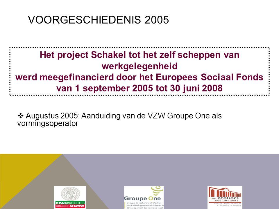  Augustus 2005: Aanduiding van de VZW Groupe One als vormingsoperator Het project Schakel tot het zelf scheppen van werkgelegenheid werd meegefinancierd door het Europees Sociaal Fonds van 1 september 2005 tot 30 juni 2008 VOORGESCHIEDENIS 2005
