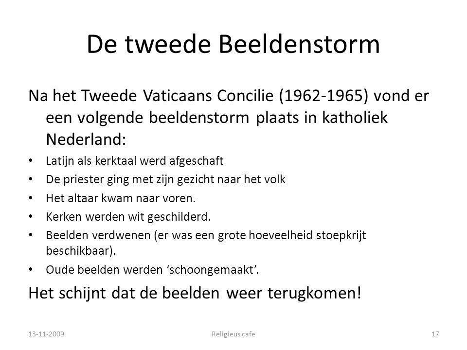De tweede Beeldenstorm Na het Tweede Vaticaans Concilie (1962-1965) vond er een volgende beeldenstorm plaats in katholiek Nederland: Latijn als kerktaal werd afgeschaft De priester ging met zijn gezicht naar het volk Het altaar kwam naar voren.