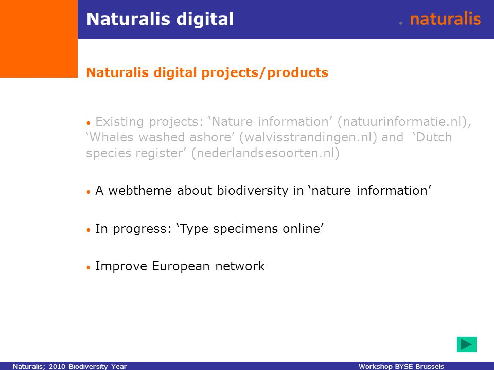 Naturalis digital Naturalis digital projects/products Existing projects: 'Nature information' (natuurinformatie.nl), 'Whales washed ashore' (walvisstrandingen.nl) and 'Dutch species register' (nederlandsesoorten.nl) A webtheme about biodiversity in 'nature information' In progress: 'Type specimens online' Improve European network Naturalis; 2010 Biodiversity YearWorkshop BYSE Brussels