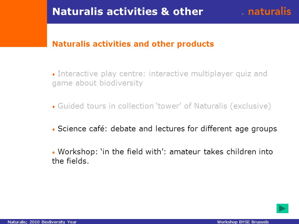 Naturalis activities & other Naturalis activities and other products Interactive play centre: interactive multiplayer quiz and game about biodiversity Guided tours in collection 'tower' of Naturalis (exclusive) Science café: debate and lectures for different age groups Workshop: 'in the field with': amateur takes children into the fields.