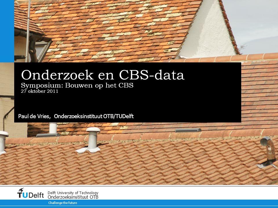 Challenge the future Delft University of Technology Onderzoeksinstituut OTB Onderzoek en CBS-data Symposium: Bouwen op het CBS 27 oktober 2011 Paul de Vries, Onderzoeksinstituut OTB/TUDelft