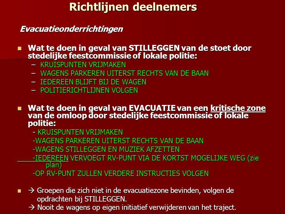 Richtlijnen deelnemers Richtlijnen deelnemers Evacuatieonderrichtingen Evacuatieonderrichtingen Wat te doen in geval van STILLEGGEN van de stoet door stedelijke feestcommissie of lokale politie: Wat te doen in geval van STILLEGGEN van de stoet door stedelijke feestcommissie of lokale politie: –KRUISPUNTEN VRIJMAKEN –WAGENS PARKEREN UITERST RECHTS VAN DE BAAN –IEDEREEN BLIJFT BIJ DE WAGEN –POLITIERICHTLIJNEN VOLGEN Wat te doen in geval van EVACUATIE van een kritische zone van de omloop door stedelijke feestcommissie of lokale politie: Wat te doen in geval van EVACUATIE van een kritische zone van de omloop door stedelijke feestcommissie of lokale politie: - KRUISPUNTEN VRIJMAKEN - KRUISPUNTEN VRIJMAKEN -WAGENS PARKEREN UITERST RECHTS VAN DE BAAN -WAGENS PARKEREN UITERST RECHTS VAN DE BAAN -WAGENS STILLEGGEN EN MUZIEK AFZETTEN -WAGENS STILLEGGEN EN MUZIEK AFZETTEN -IEDEREEN VERVOEGT RV-PUNT VIA DE KORTST MOGELIJKE WEG (zie plan) -IEDEREEN VERVOEGT RV-PUNT VIA DE KORTST MOGELIJKE WEG (zie plan) -OP RV-PUNT ZULLEN VERDERE INSTRUCTIES VOLGEN -OP RV-PUNT ZULLEN VERDERE INSTRUCTIES VOLGEN  Groepen die zich niet in de evacuatiezone bevinden, volgen de  Groepen die zich niet in de evacuatiezone bevinden, volgen de opdrachten bij STILLEGGEN.