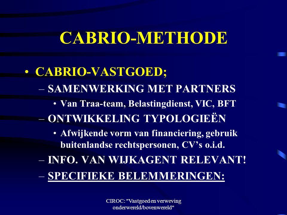 CIROC: Vastgoed en verweving onderwereld/bovenwereld CABRIO-METHODE CABRIO-VASTGOED; –SAMENWERKING MET PARTNERS Van Traa-team, Belastingdienst, VIC, BFT –ONTWIKKELING TYPOLOGIEËN Afwijkende vorm van financiering, gebruik buitenlandse rechtspersonen, CV's o.i.d.