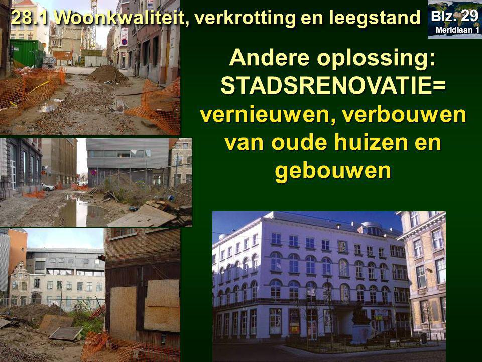 Andere oplossing: STADSRENOVATIE= vernieuwen, verbouwen van oude huizen en gebouwen 28.1 Woonkwaliteit, verkrotting en leegstand 28.1 Woonkwaliteit, verkrotting en leegstand Meridiaan 1 Meridiaan 1 Blz.