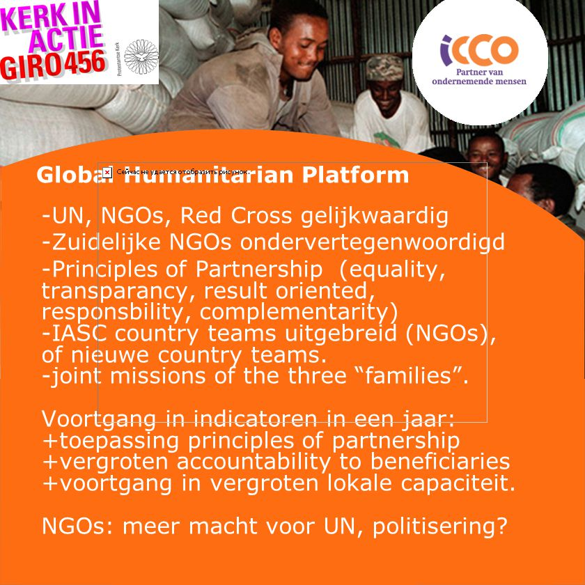Global Humanitarian Platform -UN, NGOs, Red Cross gelijkwaardig -Zuidelijke NGOs ondervertegenwoordigd -Principles of Partnership (equality, transparancy, result oriented, responsbility, complementarity) -IASC country teams uitgebreid (NGOs), of nieuwe country teams.