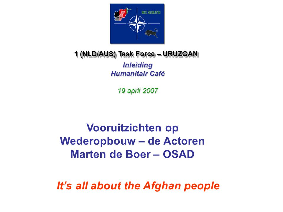 1 (NLD/AUS) Task Force – URUZGAN Inleiding Humanitair Café 19 april 2007 It's all about the Afghan people Vooruitzichten op Wederopbouw – de Actoren Marten de Boer – OSAD
