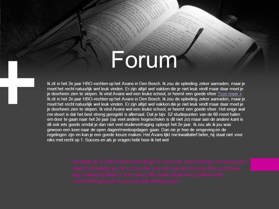 Forum + Ik zit in het 2e jaar HBO-rechten op het Avans in Den Bosch. Ik zou de opleiding zeker aanraden, maar je moet het recht natuurlijk wel leuk vi