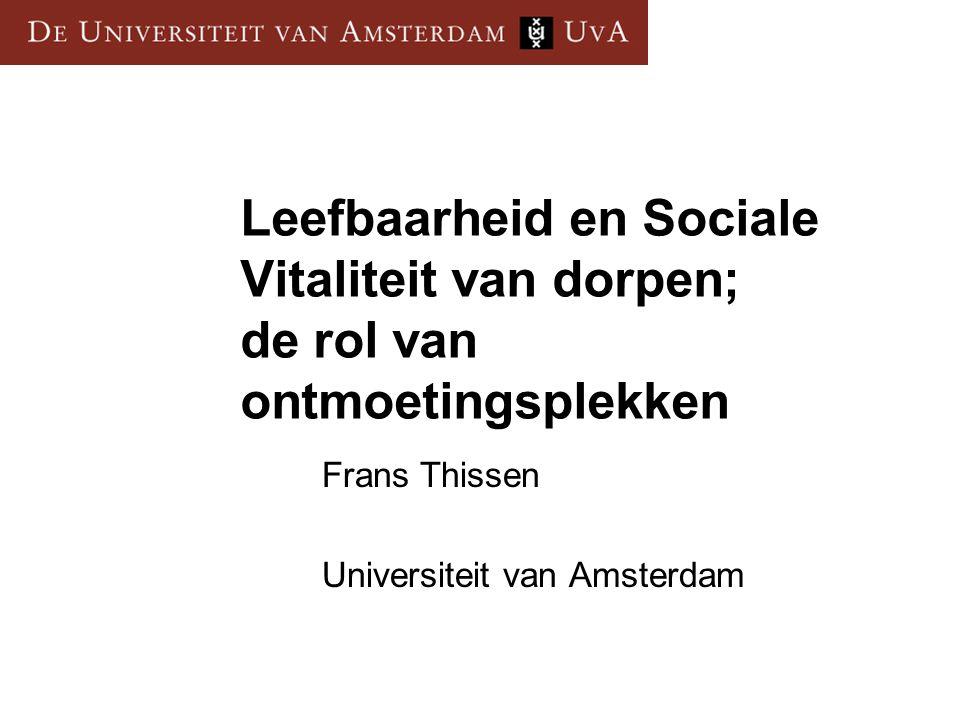 Leefbaarheid en Sociale Vitaliteit van dorpen; de rol van ontmoetingsplekken Frans Thissen Universiteit van Amsterdam